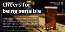 A pint of beer sits on a bar. Text: Cheers for being sensible. Thanks to the hard work of licensees and the common sense shown by customers Newcastle's pubs, restaurants and cafes reopened without a hitch