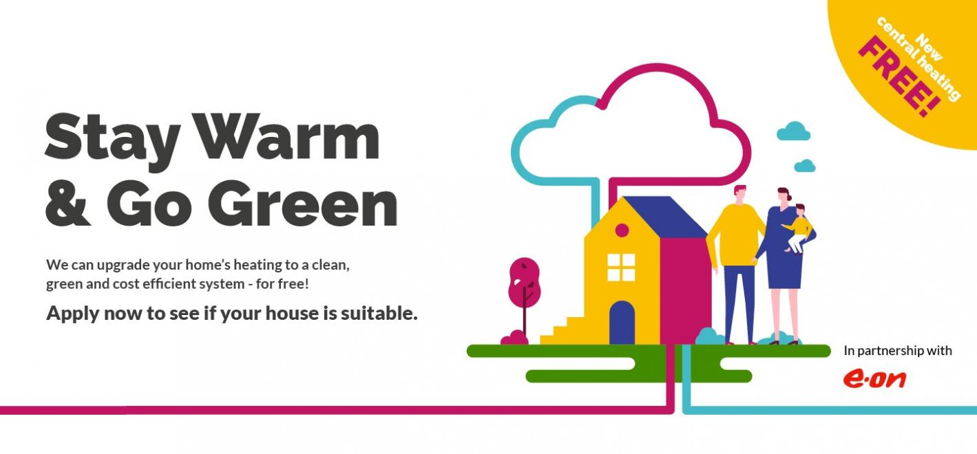Image of a house with a family and lines depicting ground and air source heat pumps with the text Stay Warm and Go Green. We can upgrade your home's heating to a newer, greener, more cost efficient system - for free! Apply now to see if your house is suitable.
